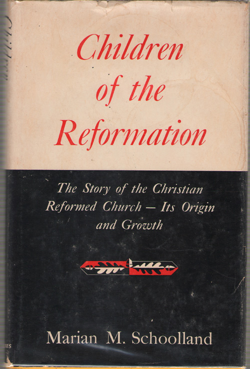Image for Children Of The Reformation The Story of the Christian Reformed Church, its Origin and Growth