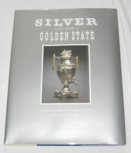 Image for Silver in the Golden State  Images and Essays Celebrating the History and Art of Silver in California