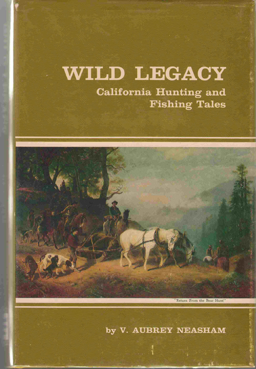 Image for Wild Legacy California Hunting and Fishing Tales  A Combination of the Best Stories By California Authors Covering More Than One Hundred and Fifty Years from the Spanish and Mexican Days to the Present