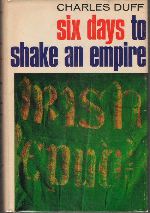 Image for Six Days To Shake An Empire  Events and factors behind the Irish Rebellion of 1916. An account of that rebellion and its suppression and of the final ... into the British Commonwealth of Nations