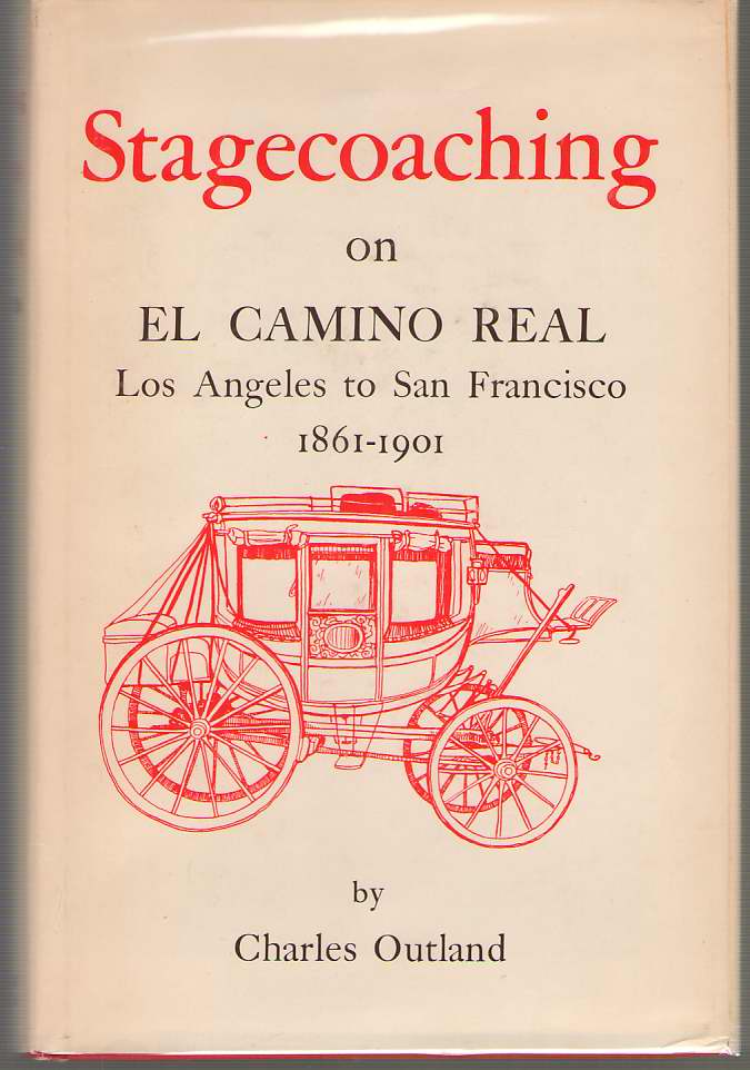 Image for Stagecoaching On El Camino Real, Los Angeles To San Francisco, 1861-1901 The Clouds on its Origin, its Turbulent and Boisterous Progress to the Completion of the Rails