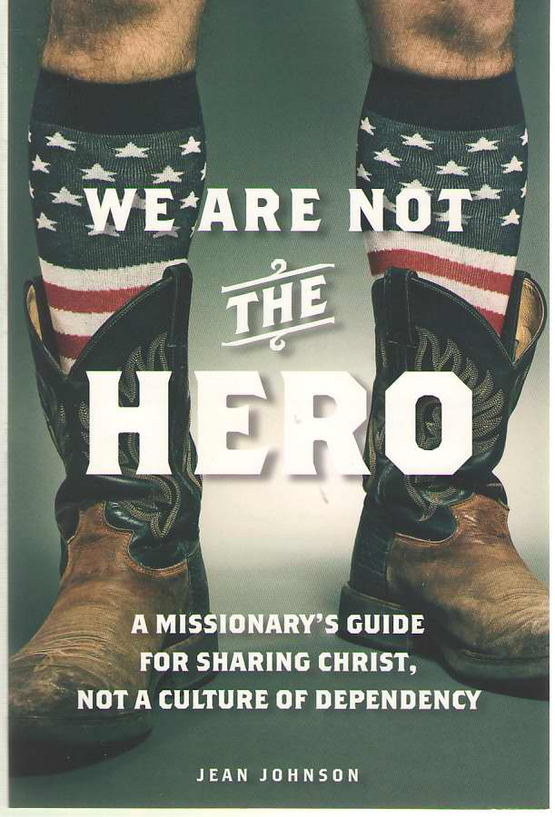 Image for We Are Not the Hero A Missionary's Guide for Sharing Christ, Not a Culture of Dependency