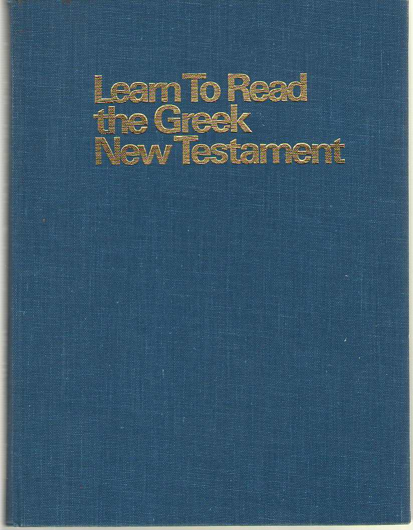 Image for Learn to Read the Greek New Testament An Approach to New Testament Greek Based on Linguistic Principles : Comprising a Beginner's Course, an ... Paradigms Fully Indexed and Cross-Referenced