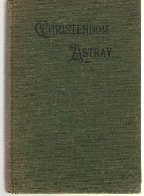 Image for Christendom Astray Popular Christianity Shewn to be Unscriptural; and the True Nature of the Ancient Apostolic Faith Exhibited - 18 Lectures